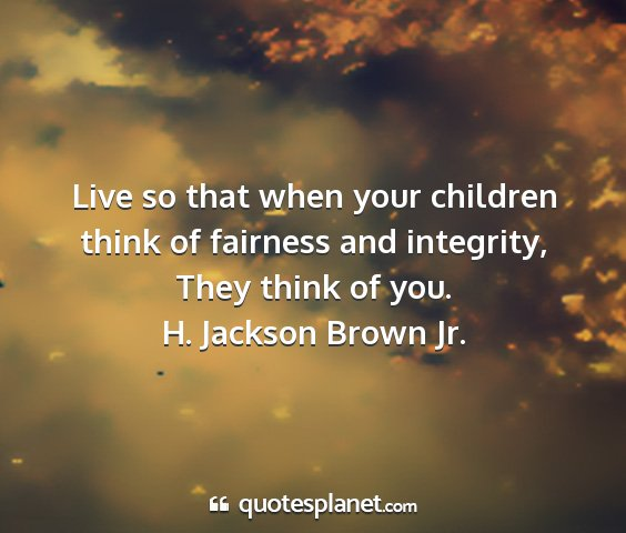 H. jackson brown jr. - live so that when your children think of fairness...