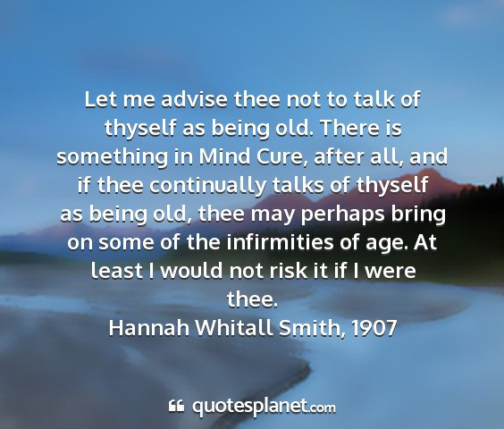 Hannah whitall smith, 1907 - let me advise thee not to talk of thyself as...
