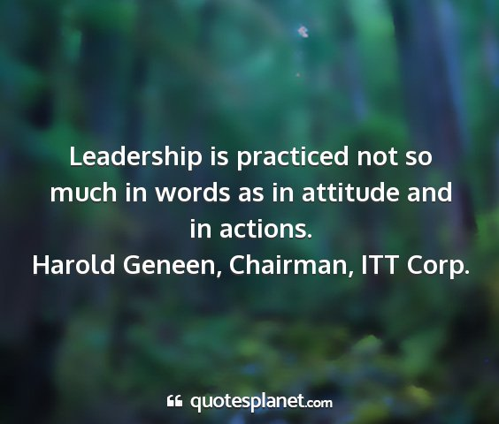 Harold geneen, chairman, itt corp. - leadership is practiced not so much in words as...