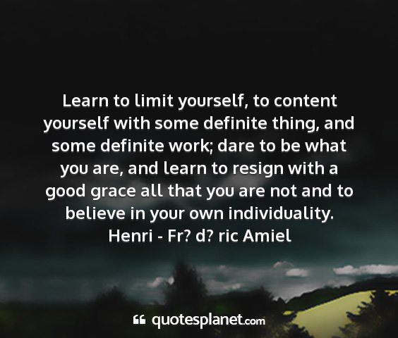 Henri - fr? d? ric amiel - learn to limit yourself, to content yourself with...