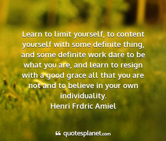 Henri frdric amiel - learn to limit yourself, to content yourself with...