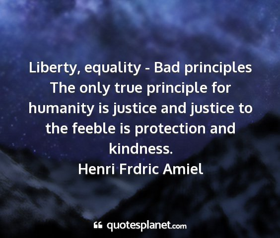 Henri frdric amiel - liberty, equality - bad principles the only true...
