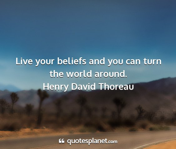 Henry david thoreau - live your beliefs and you can turn the world...
