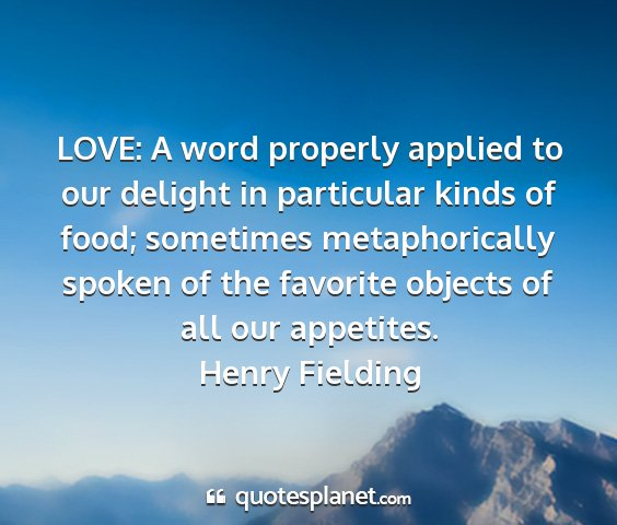 Henry fielding - love: a word properly applied to our delight in...