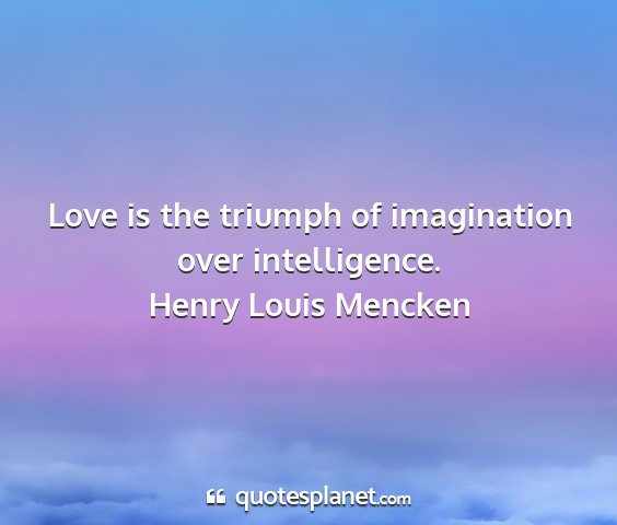 Henry louis mencken - love is the triumph of imagination over...