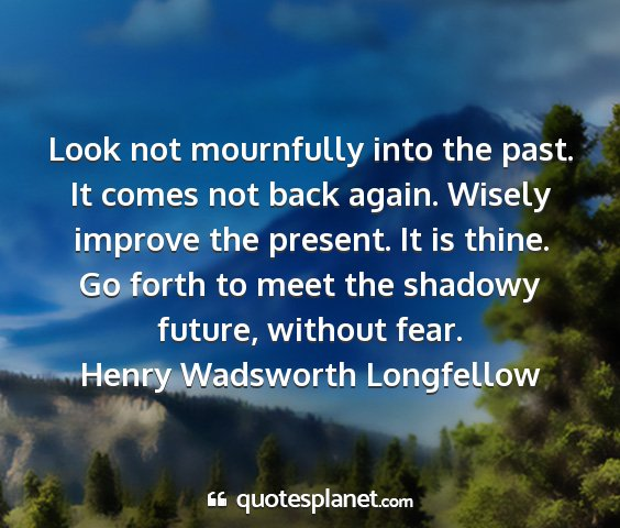 Henry wadsworth longfellow - look not mournfully into the past. it comes not...