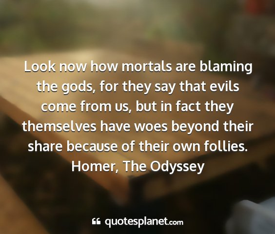 Homer, the odyssey - look now how mortals are blaming the gods, for...
