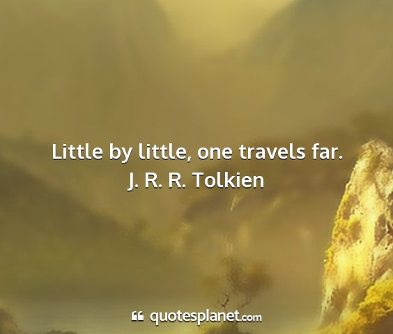 J. r. r. tolkien - little by little, one travels far....