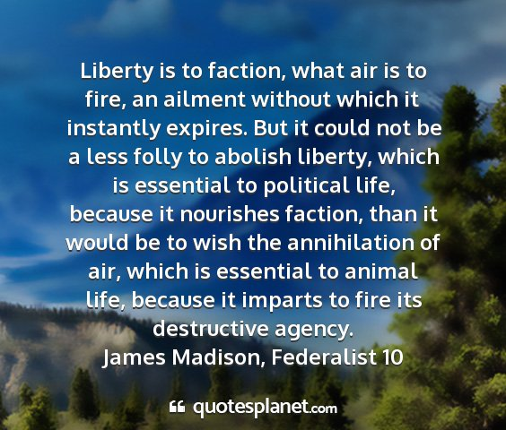 James madison, federalist 10 - liberty is to faction, what air is to fire, an...
