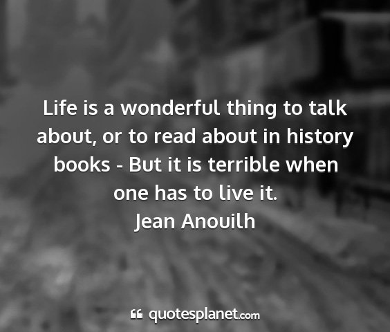 Jean anouilh - life is a wonderful thing to talk about, or to...