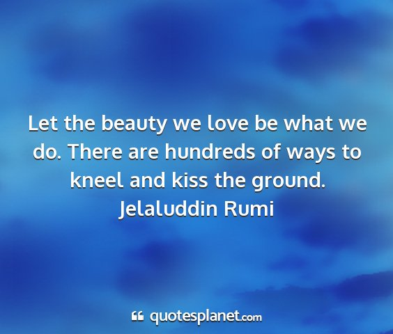 Jelaluddin rumi - let the beauty we love be what we do. there are...