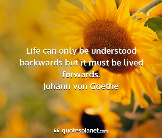 Johann von goethe - life can only be understood backwards but it must...