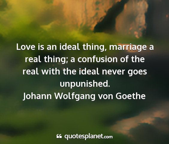Johann wolfgang von goethe - love is an ideal thing, marriage a real thing; a...