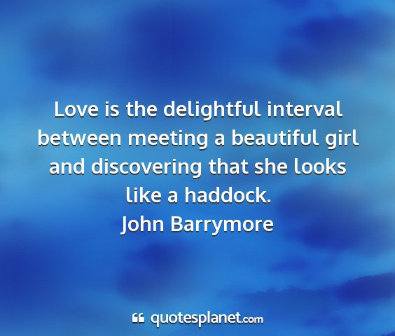 John barrymore - love is the delightful interval between meeting a...