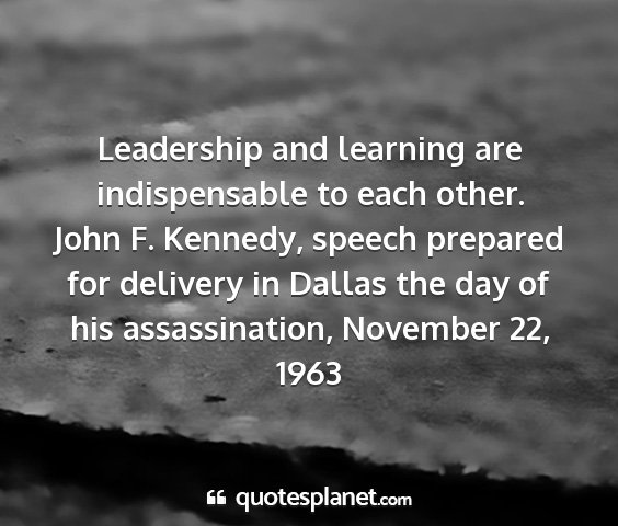 John f. kennedy, speech prepared for delivery in dallas the day of his assassination, november 22, 1963 - leadership and learning are indispensable to each...