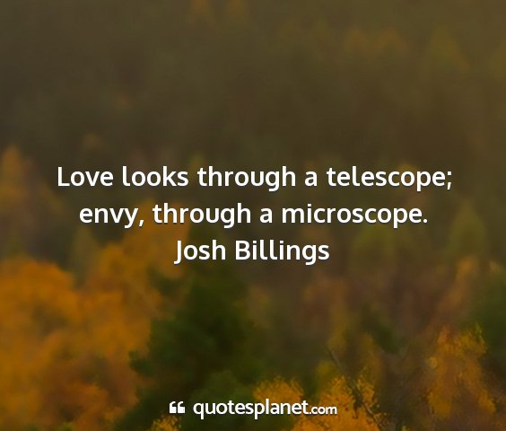 Josh billings - love looks through a telescope; envy, through a...