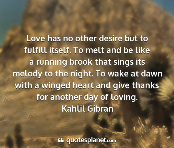 Kahlil gibran - love has no other desire but to fulfill itself....
