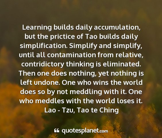 Lao - tzu, tao te ching - learning builds daily accumulation, but the...