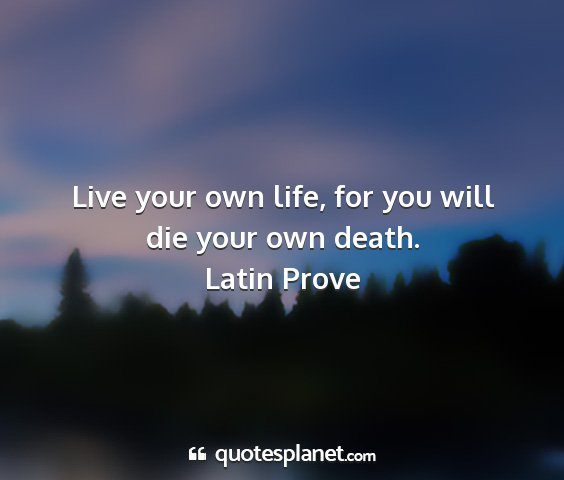Latin prove - live your own life, for you will die your own...