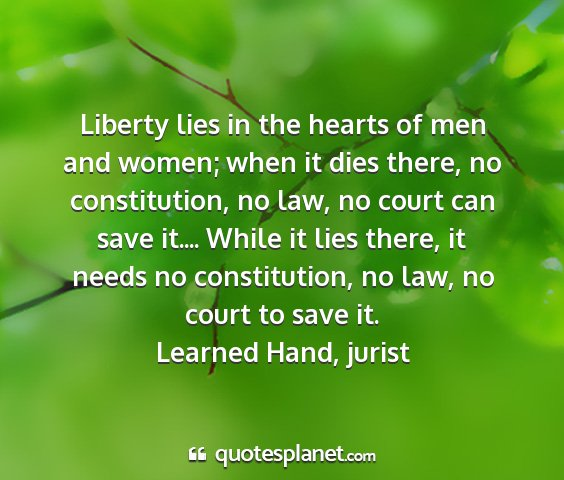 Learned hand, jurist - liberty lies in the hearts of men and women; when...