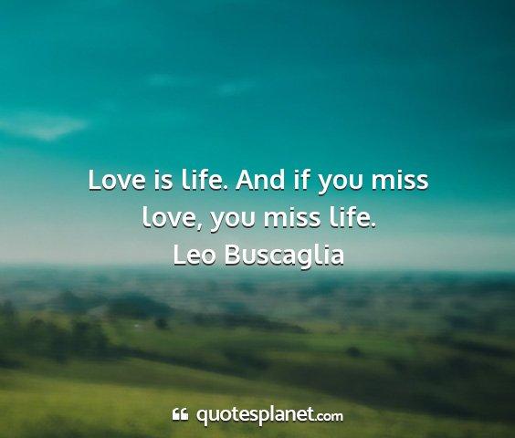 Leo buscaglia - love is life. and if you miss love, you miss life....