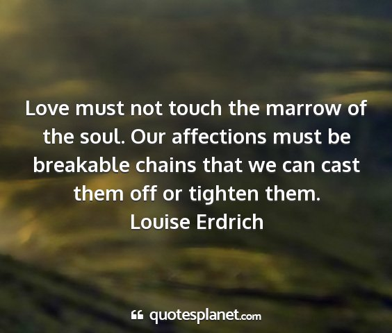 Louise erdrich - love must not touch the marrow of the soul. our...