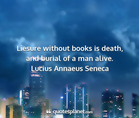 Lucius annaeus seneca - liesure without books is death, and burial of a...