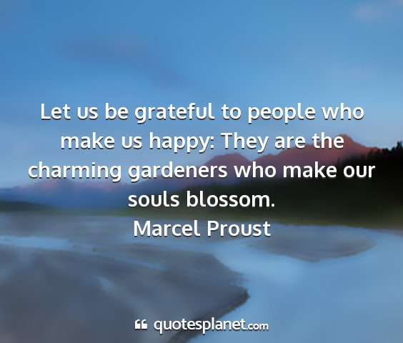 Marcel proust - let us be grateful to people who make us happy:...