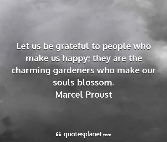 Marcel proust - let us be grateful to people who make us happy;...