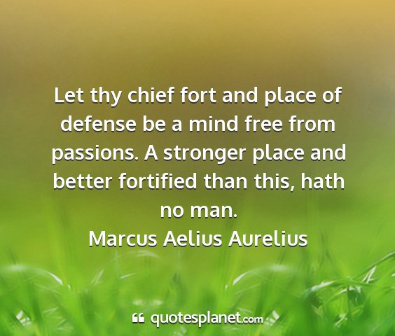 Marcus aelius aurelius - let thy chief fort and place of defense be a mind...
