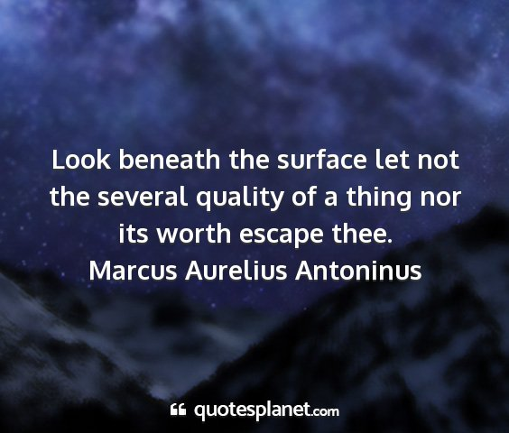 Marcus aurelius antoninus - look beneath the surface let not the several...