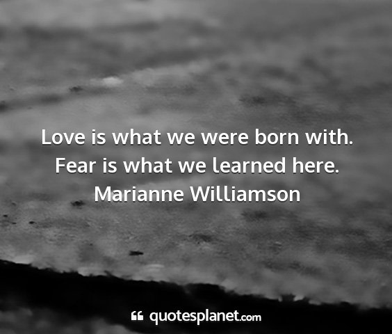 Marianne williamson - love is what we were born with. fear is what we...