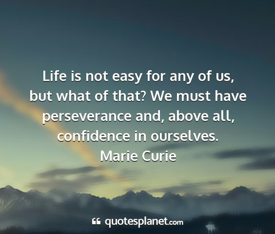 Marie curie - life is not easy for any of us, but what of that?...