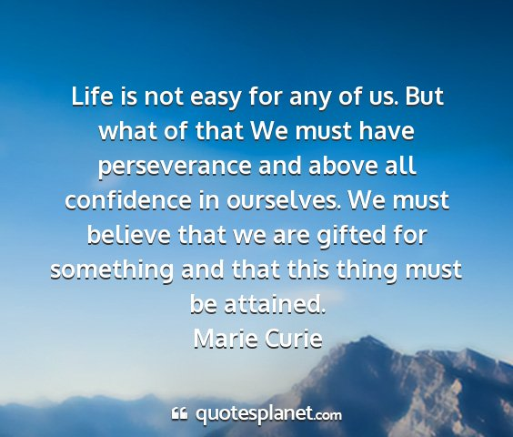 Marie curie - life is not easy for any of us. but what of that...