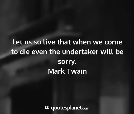 Mark twain - let us so live that when we come to die even the...