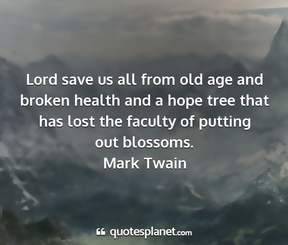 Mark twain - lord save us all from old age and broken health...