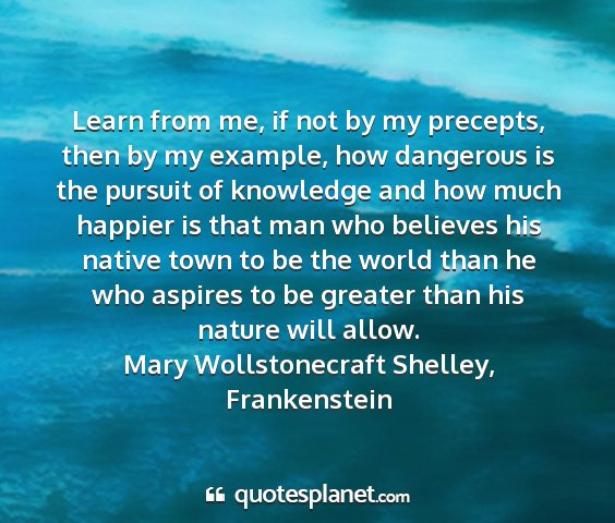Mary wollstonecraft shelley, frankenstein - learn from me, if not by my precepts, then by my...