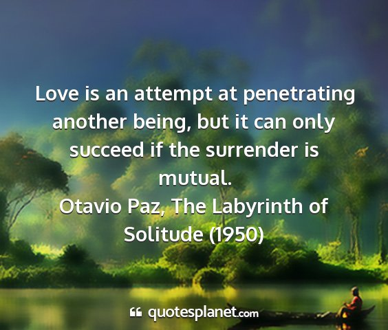 Otavio paz, the labyrinth of solitude (1950) - love is an attempt at penetrating another being,...