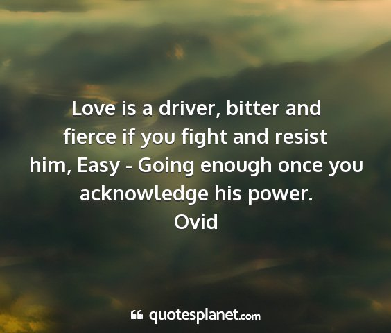Ovid - love is a driver, bitter and fierce if you fight...