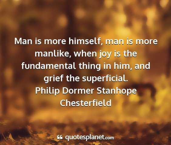 Philip dormer stanhope chesterfield - man is more himself, man is more manlike, when...