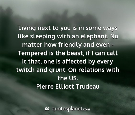 Pierre elliott trudeau - living next to you is in some ways like sleeping...