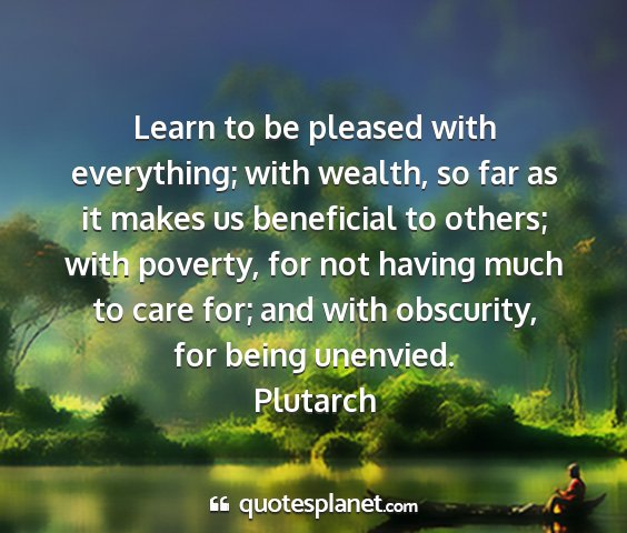 Plutarch - learn to be pleased with everything; with wealth,...
