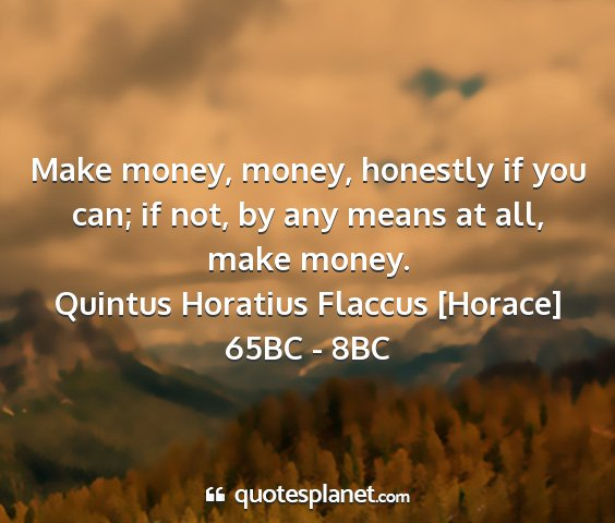Quintus horatius flaccus [horace] 65bc - 8bc - make money, money, honestly if you can; if not,...