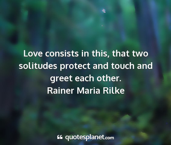 Rainer maria rilke - love consists in this, that two solitudes protect...