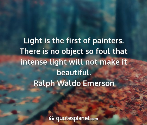 Ralph waldo emerson - light is the first of painters. there is no...