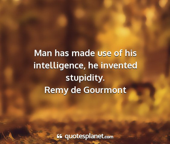 Remy de gourmont - man has made use of his intelligence, he invented...