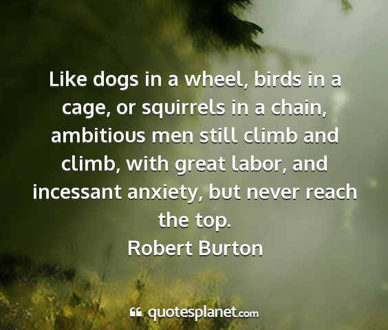 Robert burton - like dogs in a wheel, birds in a cage, or...