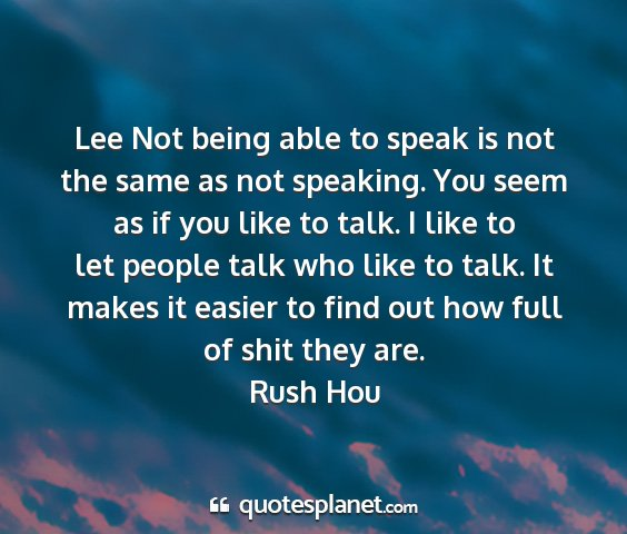 Rush hou - lee not being able to speak is not the same as...