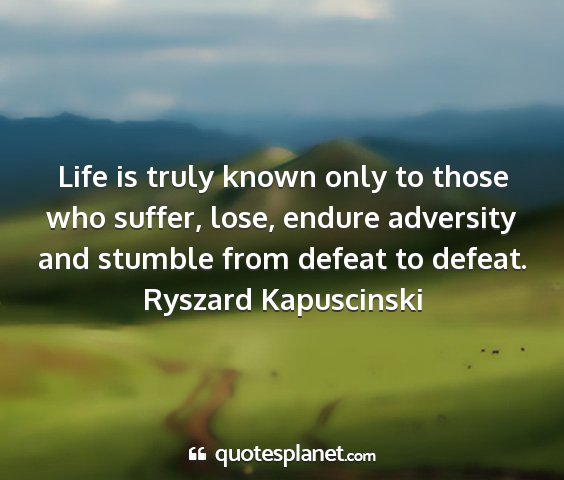 Ryszard kapuscinski - life is truly known only to those who suffer,...