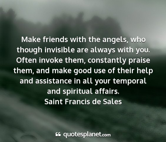 Saint francis de sales - make friends with the angels, who though...